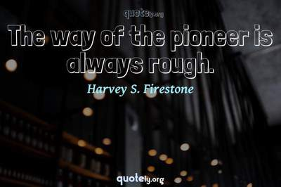 Photo Quote of The way of the pioneer is always rough.