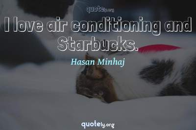 Photo Quote of I love air conditioning and Starbucks.