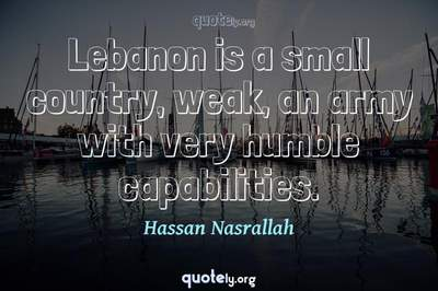 Photo Quote of Lebanon is a small country, weak, an army with very humble capabilities.