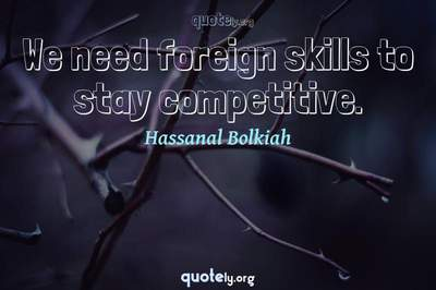 Photo Quote of We need foreign skills to stay competitive.