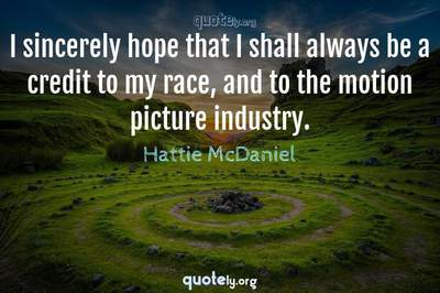 Photo Quote of I sincerely hope that I shall always be a credit to my race, and to the motion picture industry.