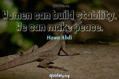 Photo Quote of Women can build stability. We can make peace.