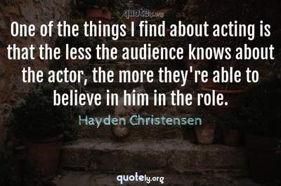 Photo Quote of One of the things I find about acting is that the less the audience knows about the actor, the more they're able to believe in him in the role.