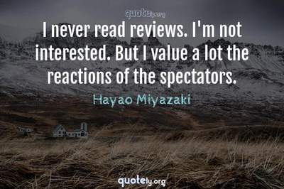 Photo Quote of I never read reviews. I'm not interested. But I value a lot the reactions of the spectators.