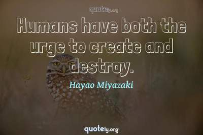 Photo Quote of Humans have both the urge to create and destroy.