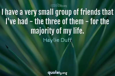 Photo Quote of I have a very small group of friends that I've had - the three of them - for the majority of my life.