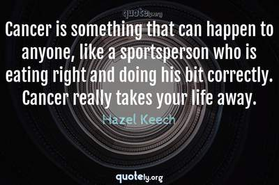 Photo Quote of Cancer is something that can happen to anyone, like a sportsperson who is eating right and doing his bit correctly. Cancer really takes your life away.
