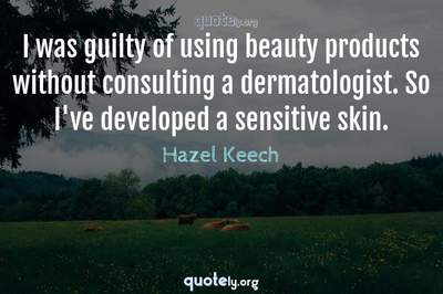 Photo Quote of I was guilty of using beauty products without consulting a dermatologist. So I've developed a sensitive skin.