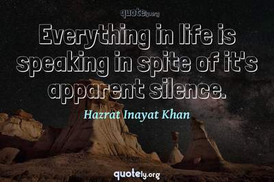 Photo Quote of Everything in life is speaking in spite of it's apparent silence.