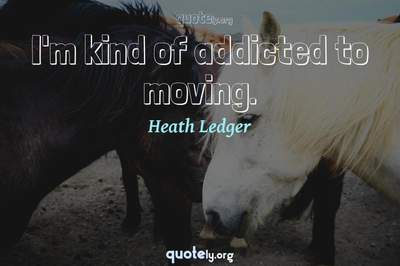 Photo Quote of I'm kind of addicted to moving.