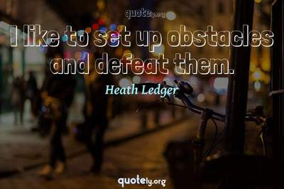 Photo Quote of I like to set up obstacles and defeat them.