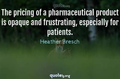 Photo Quote of The pricing of a pharmaceutical product is opaque and frustrating, especially for patients.