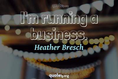 Photo Quote of I'm running a business.