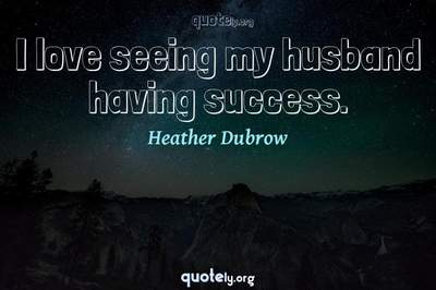 Photo Quote of I love seeing my husband having success.