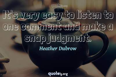 Photo Quote of It's very easy to listen to one comment and make a snap judgment.