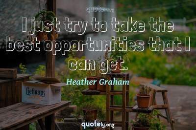 Photo Quote of I just try to take the best opportunities that I can get.