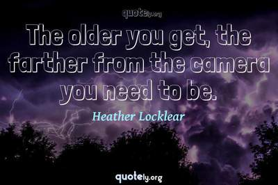 Photo Quote of The older you get, the farther from the camera you need to be.