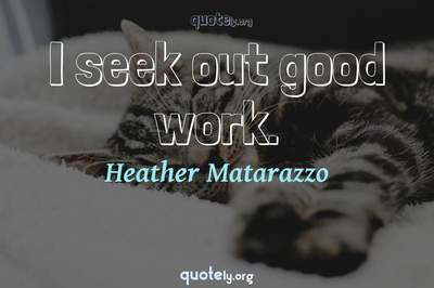Photo Quote of I seek out good work.