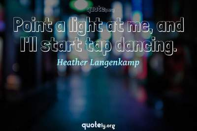 Photo Quote of Point a light at me, and I'll start tap dancing.