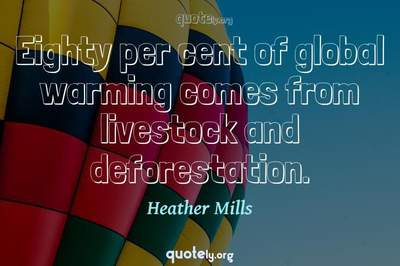 Photo Quote of Eighty per cent of global warming comes from livestock and deforestation.