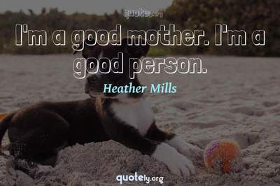 Photo Quote of I'm a good mother. I'm a good person.