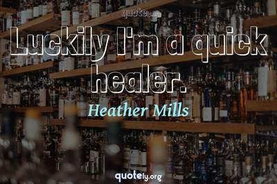 Photo Quote of Luckily I'm a quick healer.