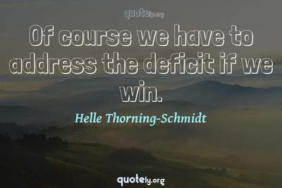 Photo Quote of Of course we have to address the deficit if we win.