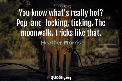 Photo Quote of You know what's really hot? Pop-and-locking, ticking. The moonwalk. Tricks like that.