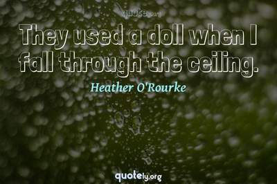 Photo Quote of They used a doll when I fall through the ceiling.