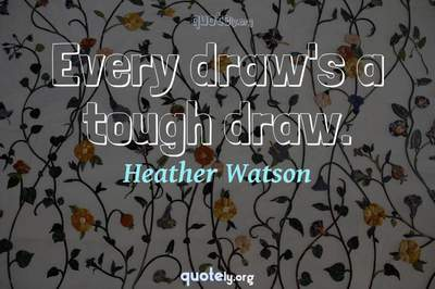 Photo Quote of Every draw's a tough draw.