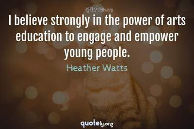 Photo Quote of I believe strongly in the power of arts education to engage and empower young people.