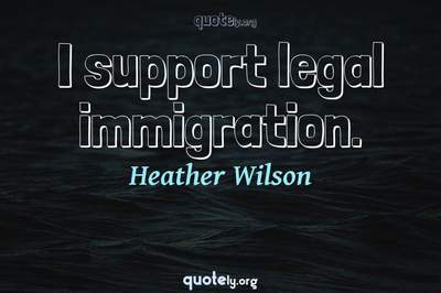 Photo Quote of I support legal immigration.