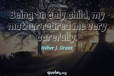 Photo Quote of Being an only child, my mother reared me very carefully.