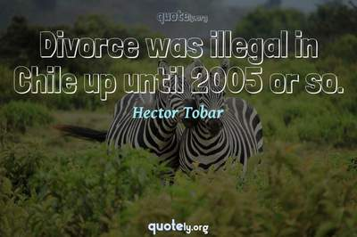 Photo Quote of Divorce was illegal in Chile up until 2005 or so.