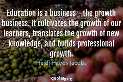 Photo Quote of Education is a business - the growth business. It cultivates the growth of our learners, translates the growth of new knowledge, and builds professional growth.