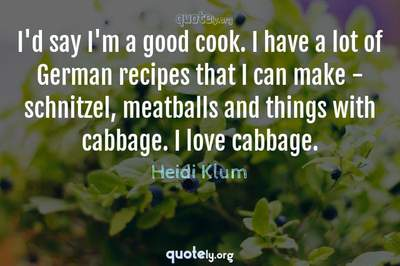 Photo Quote of I'd say I'm a good cook. I have a lot of German recipes that I can make - schnitzel, meatballs and things with cabbage. I love cabbage.