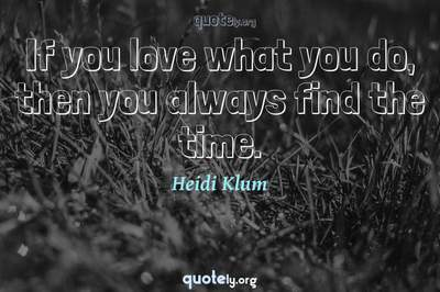 Photo Quote of If you love what you do, then you always find the time.
