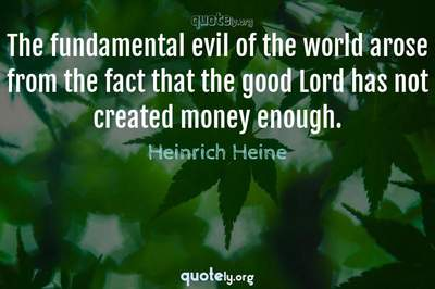 Photo Quote of The fundamental evil of the world arose from the fact that the good Lord has not created money enough.
