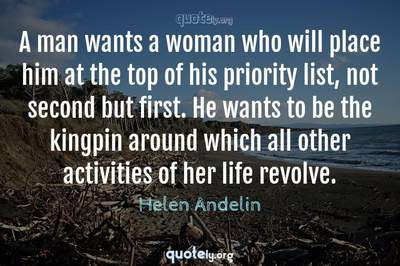 Photo Quote of A man wants a woman who will place him at the top of his priority list, not second but first. He wants to be the kingpin around which all other activities of her life revolve.