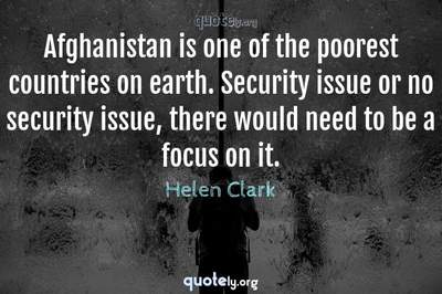 Photo Quote of Afghanistan is one of the poorest countries on earth. Security issue or no security issue, there would need to be a focus on it.