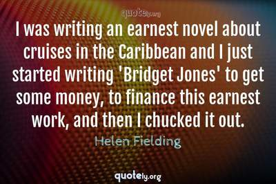 Photo Quote of I was writing an earnest novel about cruises in the Caribbean and I just started writing 'Bridget Jones' to get some money, to finance this earnest work, and then I chucked it out.
