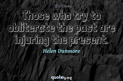 Photo Quote of Those who try to obliterate the past are injuring the present.