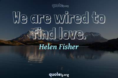 Photo Quote of We are wired to find love.