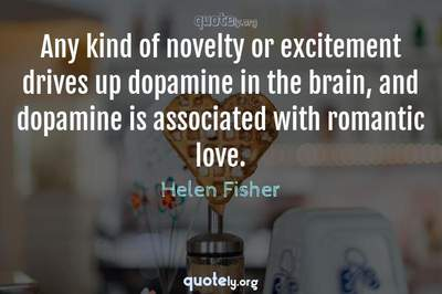 Photo Quote of Any kind of novelty or excitement drives up dopamine in the brain, and dopamine is associated with romantic love.