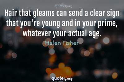 Photo Quote of Hair that gleams can send a clear sign that you're young and in your prime, whatever your actual age.