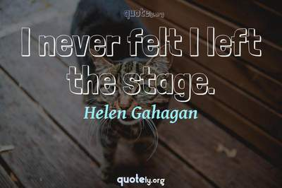 Photo Quote of I never felt I left the stage.