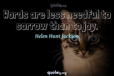 Photo Quote of Words are less needful to sorrow than to joy.