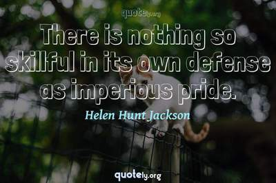 Photo Quote of There is nothing so skillful in its own defense as imperious pride.