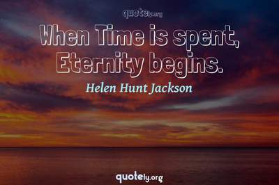 Photo Quote of When Time is spent, Eternity begins.