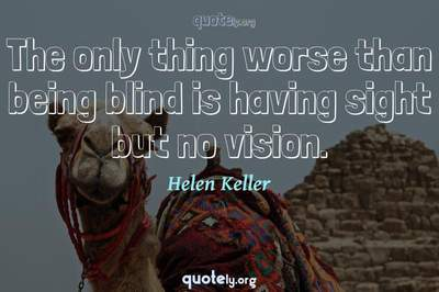 Photo Quote of The only thing worse than being blind is having sight but no vision.